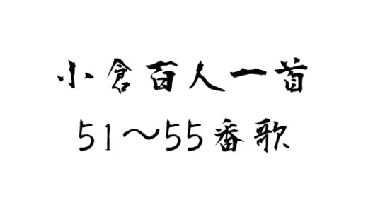 【百人一首】現代風訳から作者紹介・覚え方まで! 51~55番歌